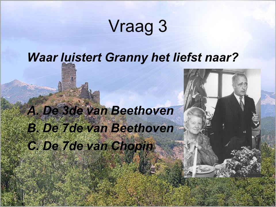 Vraag 3 Waar luistert Granny het liefst naar. A. De 3de van Beethoven B.