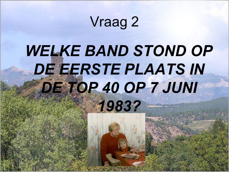Vraag 2 WELKE BAND STOND OP DE EERSTE PLAATS IN DE TOP 40 OP 7 JUNI 1983?