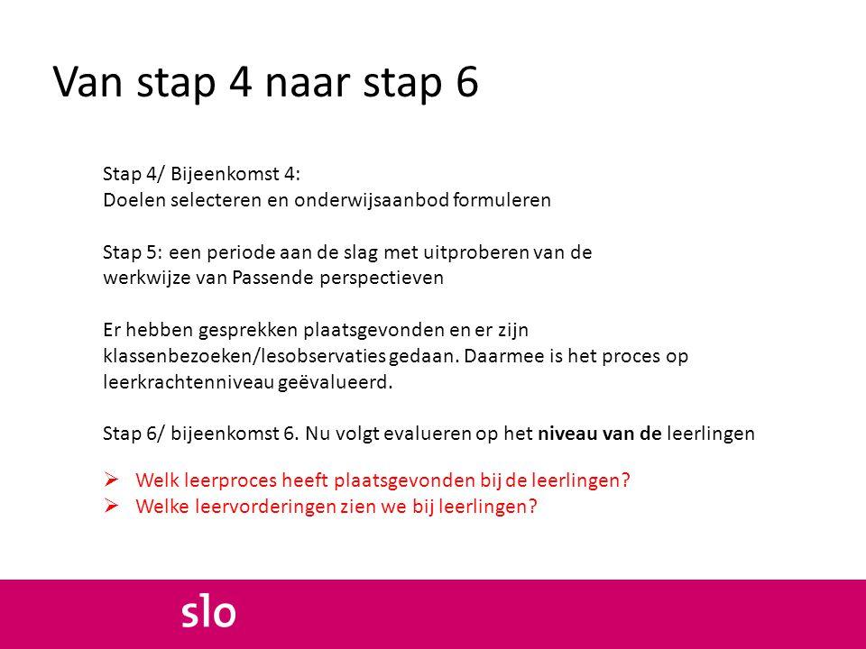 Van stap 4 naar stap 6 Stap 4/ Bijeenkomst 4: Doelen selecteren en onderwijsaanbod formuleren Stap 5: een periode aan de slag met uitproberen van de w