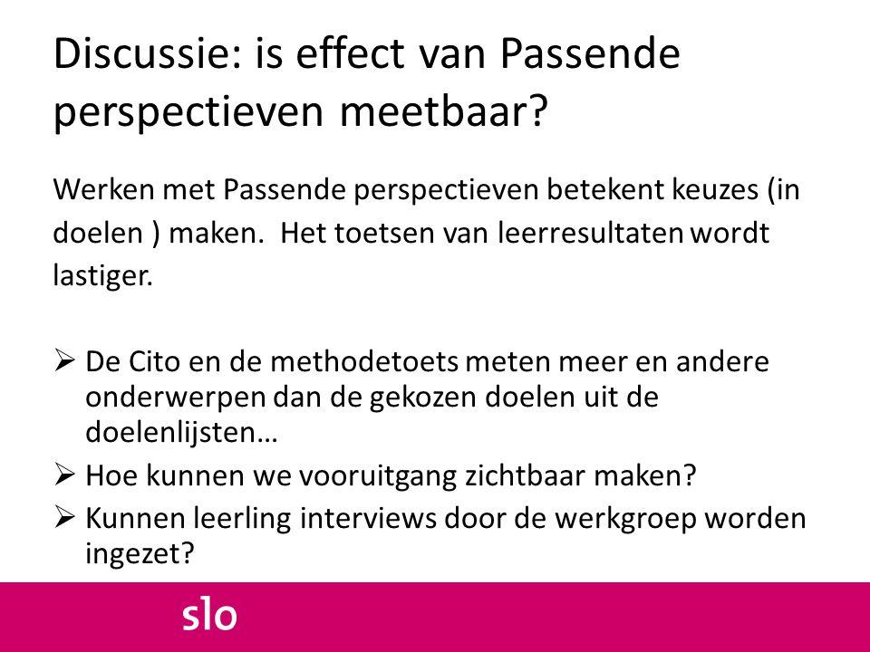 Discussie: is effect van Passende perspectieven meetbaar? Werken met Passende perspectieven betekent keuzes (in doelen ) maken. Het toetsen van leerre