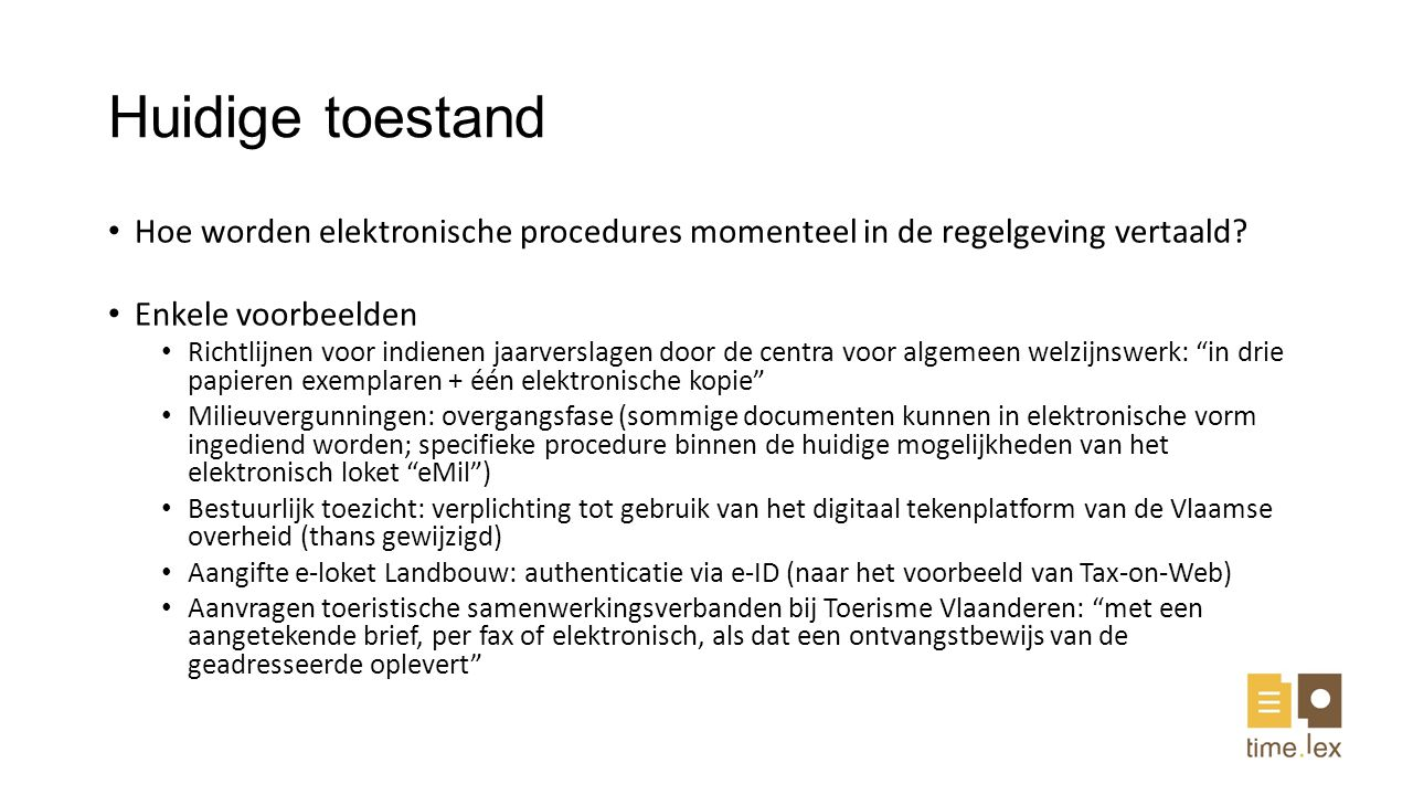 Huidige toestand Soms ook bizar: voorbeeld decreet 25 mei 2007 Alle kennisgevingen met betrekking tot Vlaamse voorkooprechten door middel van het e- voorkooploket gebeuren langs elektronische weg en worden bevestigd door een elektronische handtekening of een gekwalificeerd certificaat Vraag: nood aan uniformering?