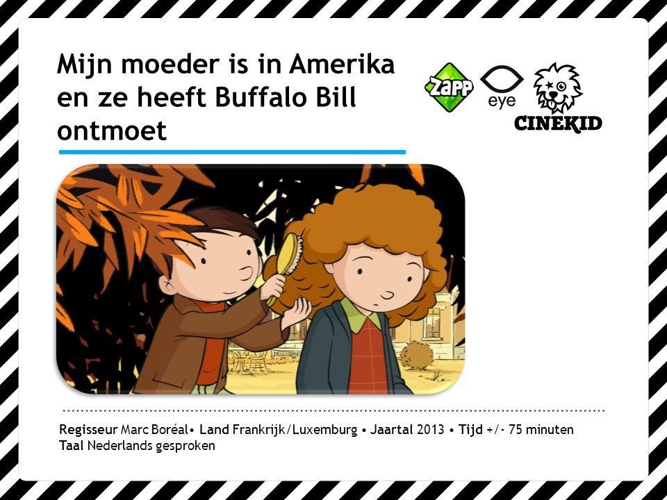 Mijn moeder is in Amerika en ze heeft Buffalo Bill ontmoet Regisseur Marc Boréal Land Frankrijk/Luxemburg Jaartal 2013 Tijd +/- 75 minuten Taal Nederlands gesproken