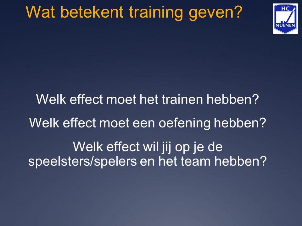 Wat betekent training geven? Welk effect moet het trainen hebben? Welk effect moet een oefening hebben? Welk effect wil jij op je de speelsters/speler