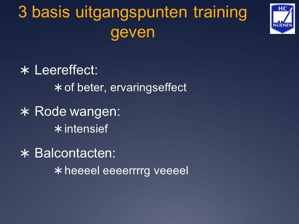 3 basis uitgangspunten training geven  Leereffect:  of beter, ervaringseffect  Rode wangen:  intensief  Balcontacten:  heeeel eeeerrrrg veeeel