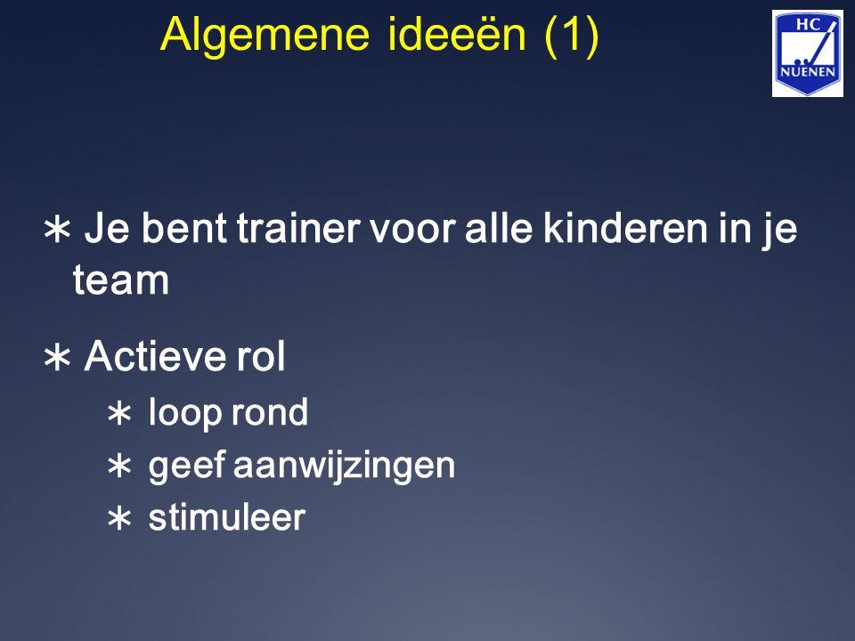 Algemene ideeën (1)  Je bent trainer voor alle kinderen in je team  Actieve rol  loop rond  geef aanwijzingen  stimuleer