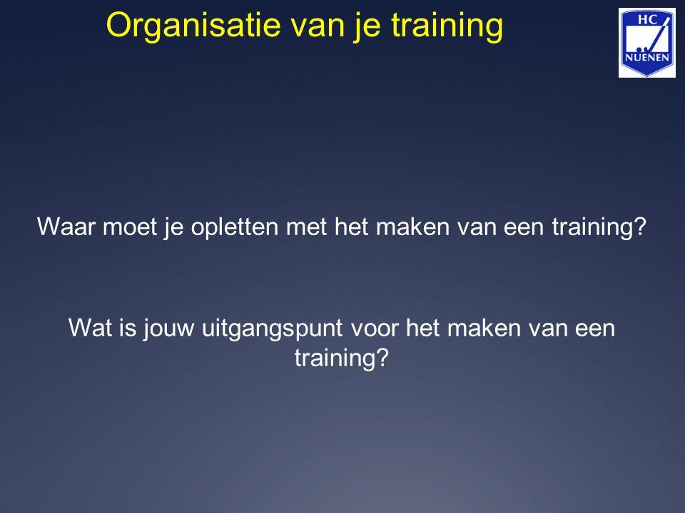 Organisatie van je training Waar moet je opletten met het maken van een training? Wat is jouw uitgangspunt voor het maken van een training?