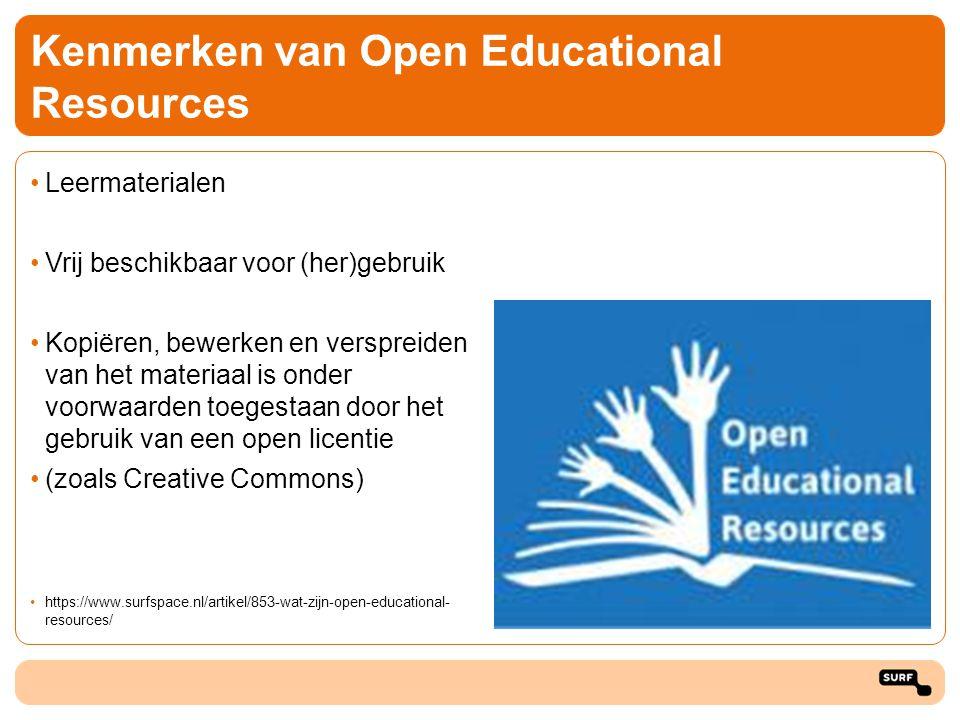 Kenmerken van Open Educational Resources Leermaterialen Vrij beschikbaar voor (her)gebruik Kopiëren, bewerken en verspreiden van het materiaal is onder voorwaarden toegestaan door het gebruik van een open licentie (zoals Creative Commons) https://www.surfspace.nl/artikel/853-wat-zijn-open-educational- resources/