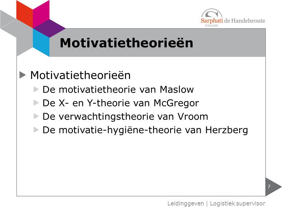 Motivatietheorieën De motivatietheorie van Maslow De X- en Y-theorie van McGregor De verwachtingstheorie van Vroom De motivatie-hygiëne-theorie van Herzberg 7 Leidinggeven | Logistiek supervisor Motivatietheorieën