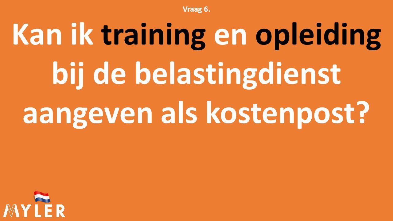 Vraag 6. Kan ik training en opleiding bij de belastingdienst aangeven als kostenpost