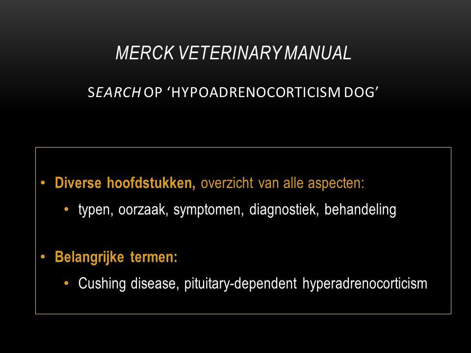 Diverse hoofdstukken, overzicht van alle aspecten: typen, oorzaak, symptomen, diagnostiek, behandeling Belangrijke termen: Cushing disease, pituitary-dependent hyperadrenocorticism MERCK VETERINARY MANUAL SEARCH OP 'HYPOADRENOCORTICISM DOG'