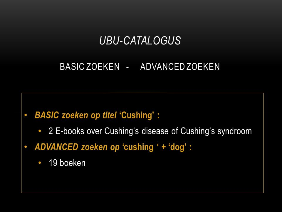 BASIC zoeken op titel 'Cushing' : 2 E-books over Cushing's disease of Cushing's syndroom ADVANCED zoeken op ' cushing ' + 'dog' : 19 boeken UBU-CATALO