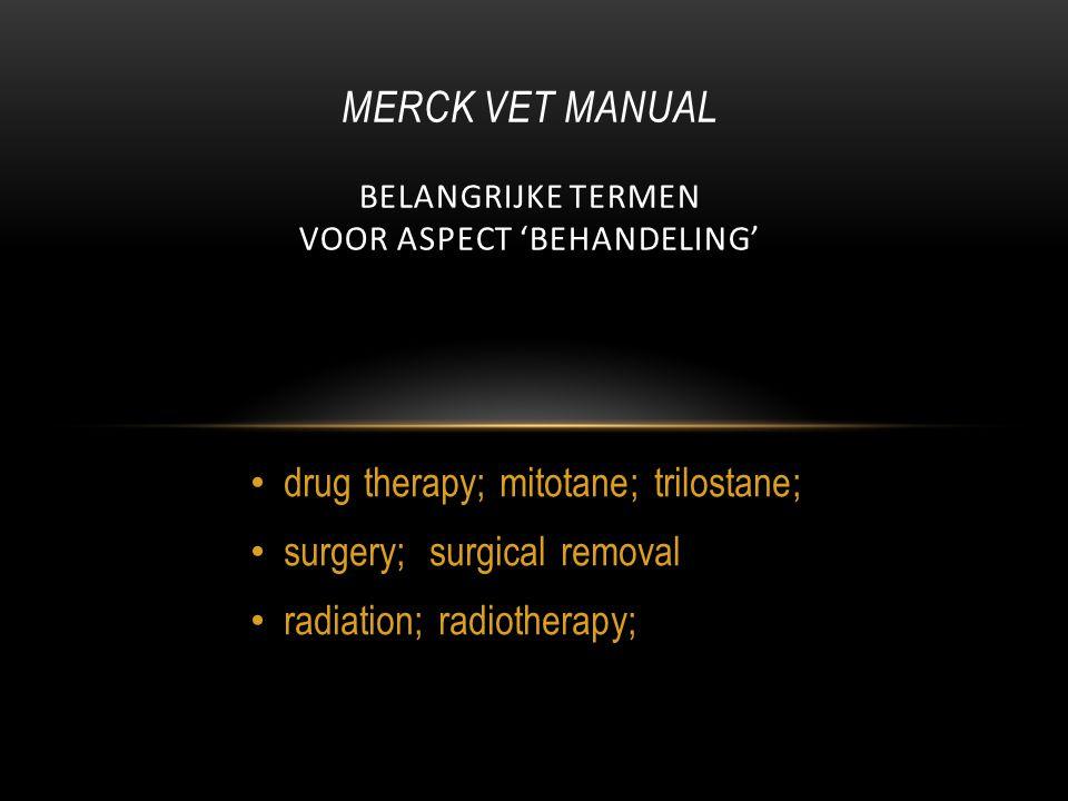 drug therapy; mitotane; trilostane; surgery; surgical removal radiation; radiotherapy; MERCK VET MANUAL BELANGRIJKE TERMEN VOOR ASPECT 'BEHANDELING'