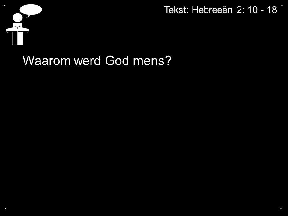 .... Tekst: Hebreeën 2: 10 - 18 Waarom werd God mens?