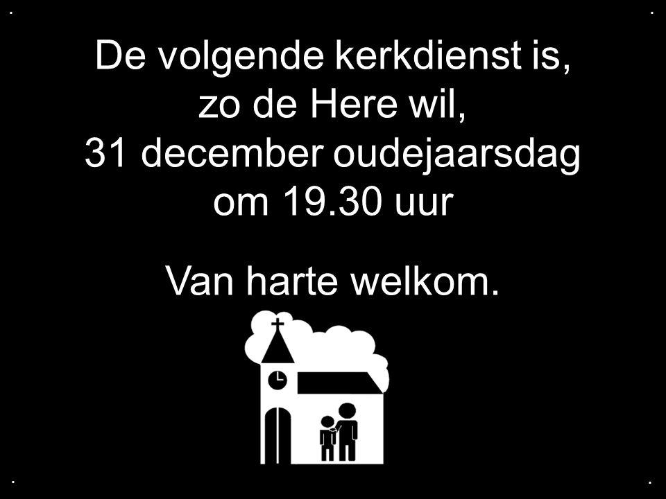 De volgende kerkdienst is, zo de Here wil, 31 december oudejaarsdag om 19.30 uur Van harte welkom.....