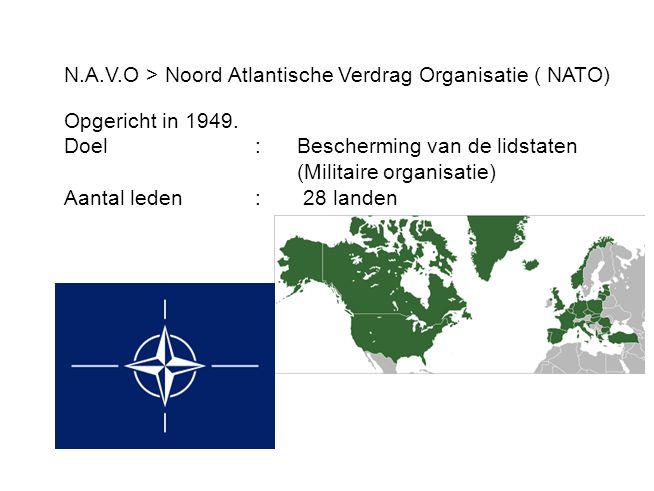 N.A.V.O > Noord Atlantische Verdrag Organisatie ( NATO) Opgericht in 1949. Doel: Bescherming van de lidstaten (Militaire organisatie) Aantal leden : 2