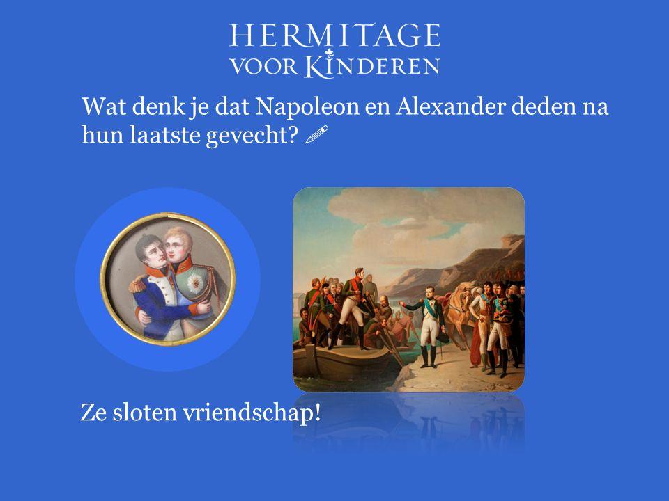 Wat denk je dat Napoleon en Alexander deden na hun laatste gevecht?  Ze sloten vriendschap!