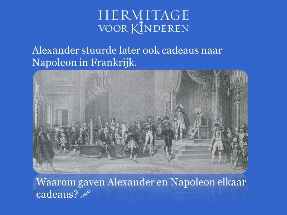 Alexander stuurde later ook cadeaus naar Napoleon in Frankrijk. Waarom gaven Alexander en Napoleon elkaar cadeaus? 