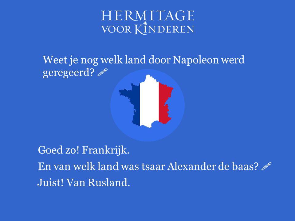 Weet je nog welk land door Napoleon werd geregeerd?  Goed zo! Frankrijk. En van welk land was tsaar Alexander de baas?  Juist! Van Rusland.