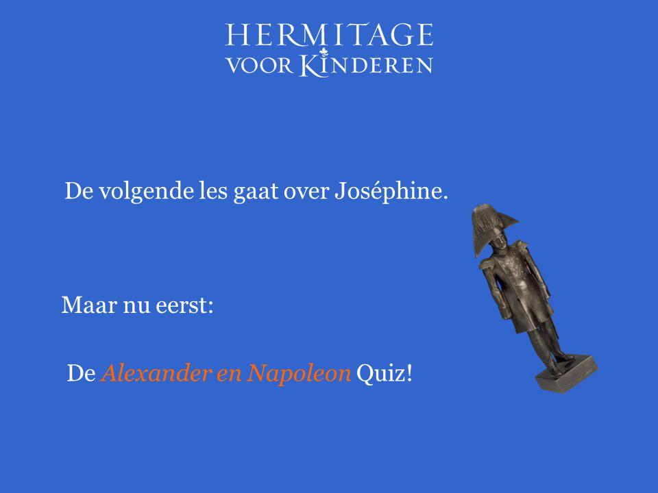 De volgende les gaat over Joséphine. Maar nu eerst: De Alexander en Napoleon Quiz!