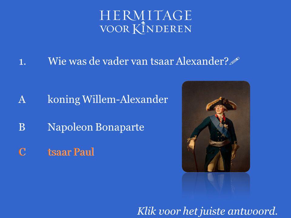 1.Wie was de vader van tsaar Alexander?  Klik voor het juiste antwoord. Akoning Willem-Alexander BNapoleon Bonaparte Ctsaar Paul
