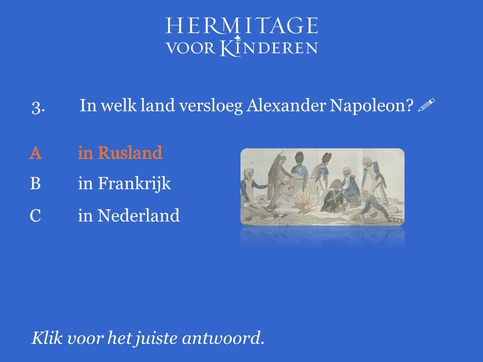 3.In welk land versloeg Alexander Napoleon?  Klik voor het juiste antwoord. Ain Rusland Bin Frankrijk Ain Rusland Cin Nederland
