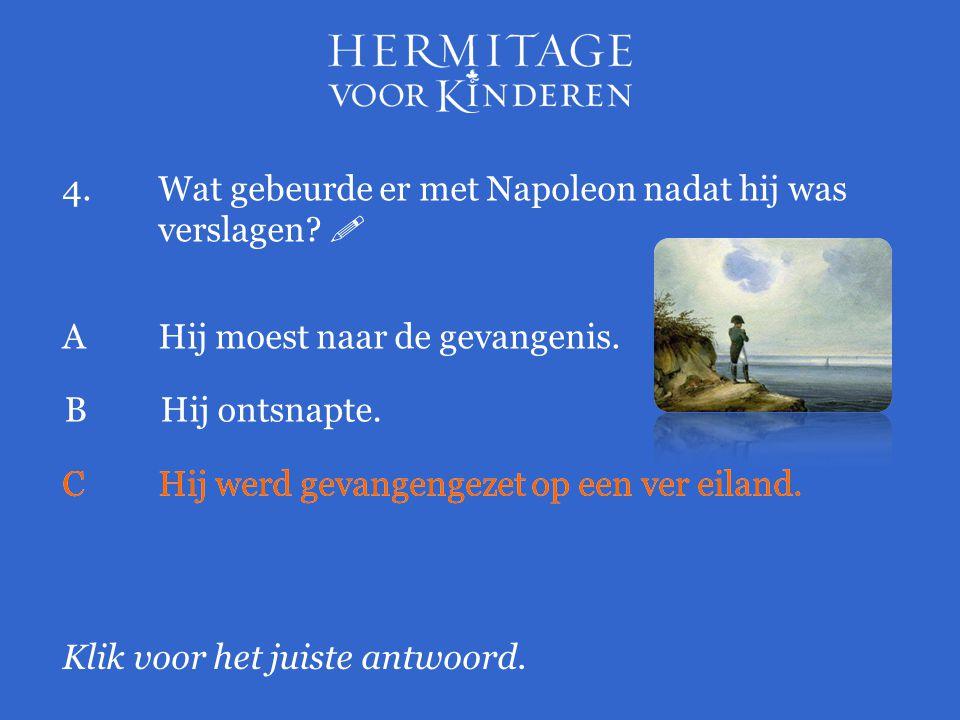 4.Wat gebeurde er met Napoleon nadat hij was verslagen?  Klik voor het juiste antwoord. AHij moest naar de gevangenis. BHij ontsnapte. CHij werd geva