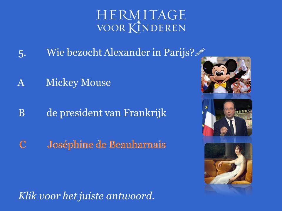 5.Wie bezocht Alexander in Parijs?  Klik voor het juiste antwoord. A Mickey Mouse Bde president van Frankrijk CJoséphine de Beauharnais