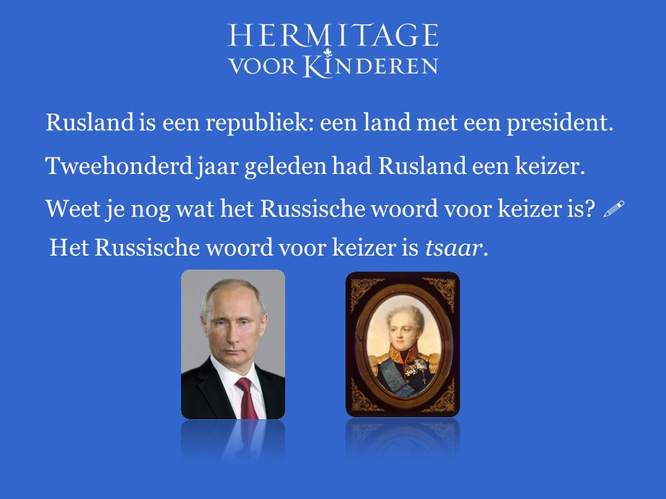 Rusland is een republiek: een land met een president. Tweehonderd jaar geleden had Rusland een keizer. Het Russische woord voor keizer is tsaar. Weet