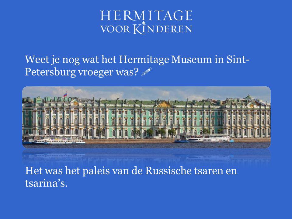 Het was het paleis van de Russische tsaren en tsarina's. Weet je nog wat het Hermitage Museum in Sint- Petersburg vroeger was? 
