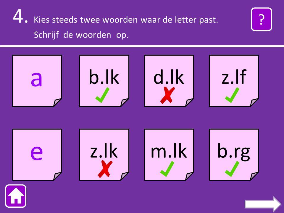 4.Kies steeds twee woorden waar de letter past. Schrijf de woorden op.