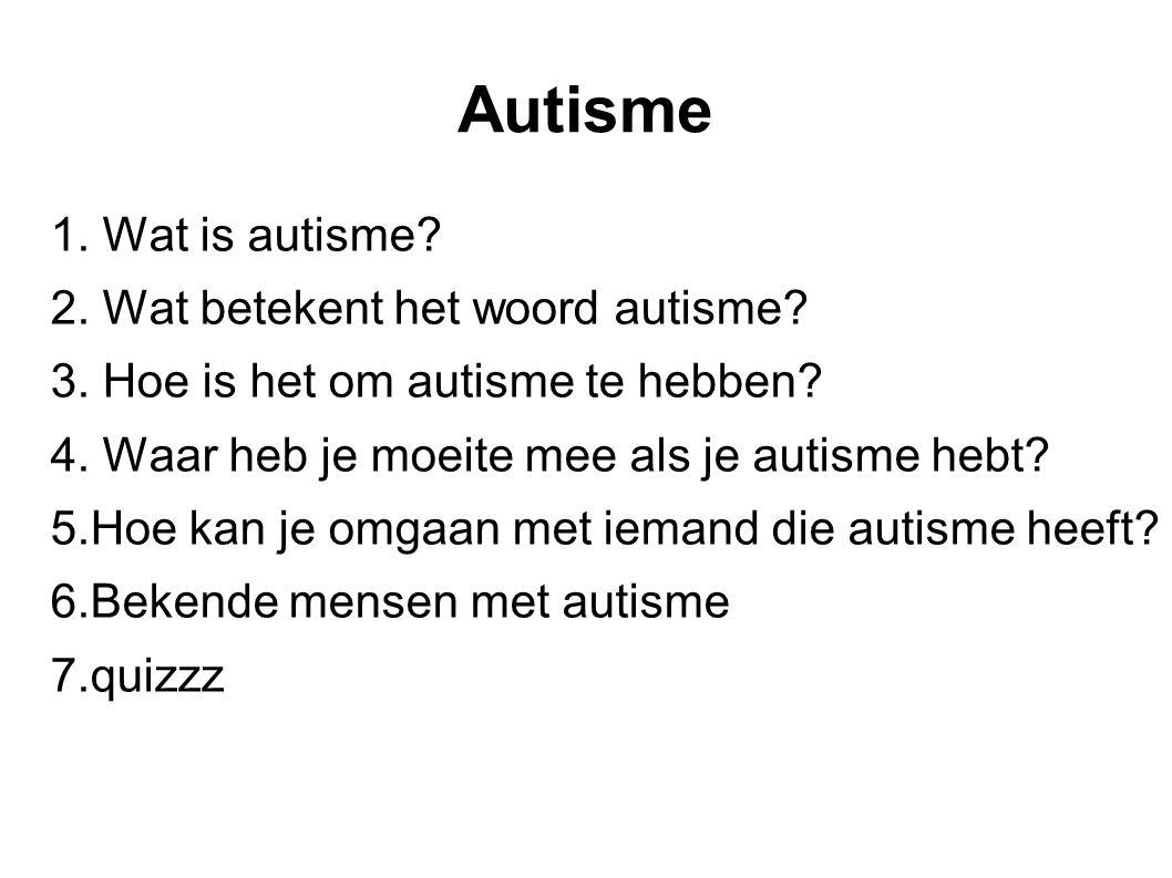 Autisme 1. Wat is autisme? 2. Wat betekent het woord autisme? 3. Hoe is het om autisme te hebben? 4. Waar heb je moeite mee als je autisme hebt? 5.Hoe