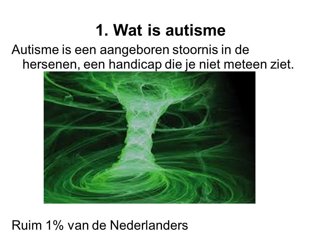 1. Wat is autisme Autisme is een aangeboren stoornis in de hersenen, een handicap die je niet meteen ziet. Ruim 1% van de Nederlanders.