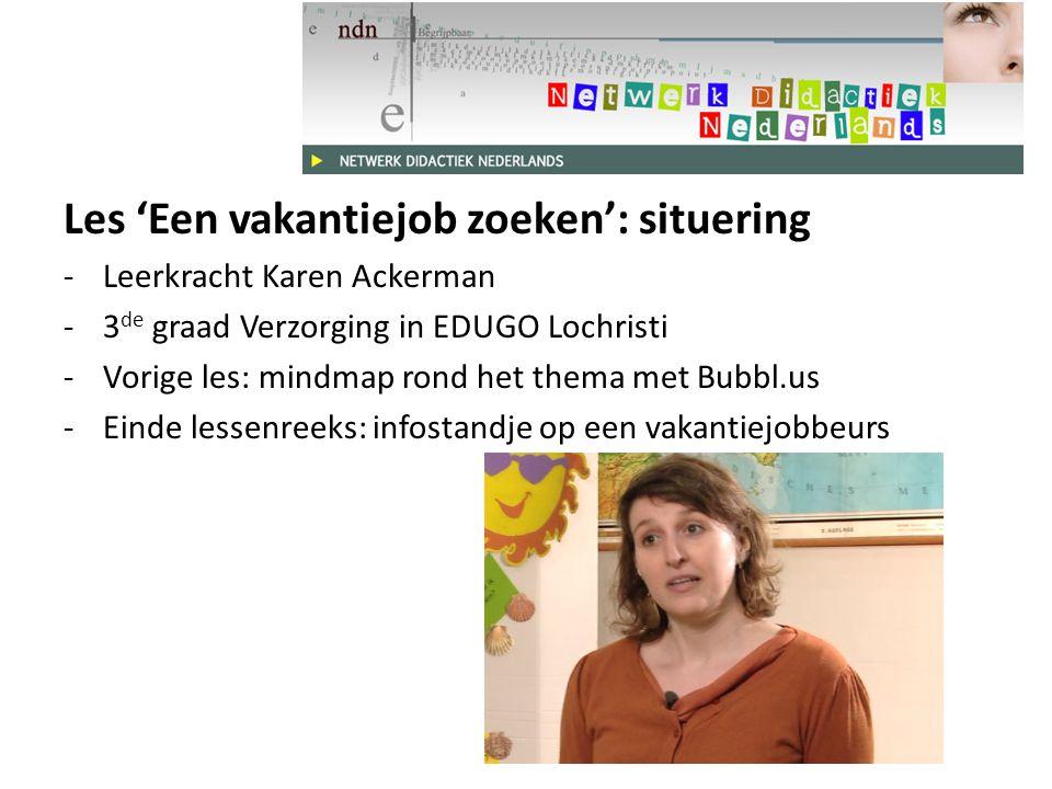 Les 'Een vakantiejob zoeken': situering -Leerkracht Karen Ackerman -3 de graad Verzorging in EDUGO Lochristi -Vorige les: mindmap rond het thema met Bubbl.us -Einde lessenreeks: infostandje op een vakantiejobbeurs