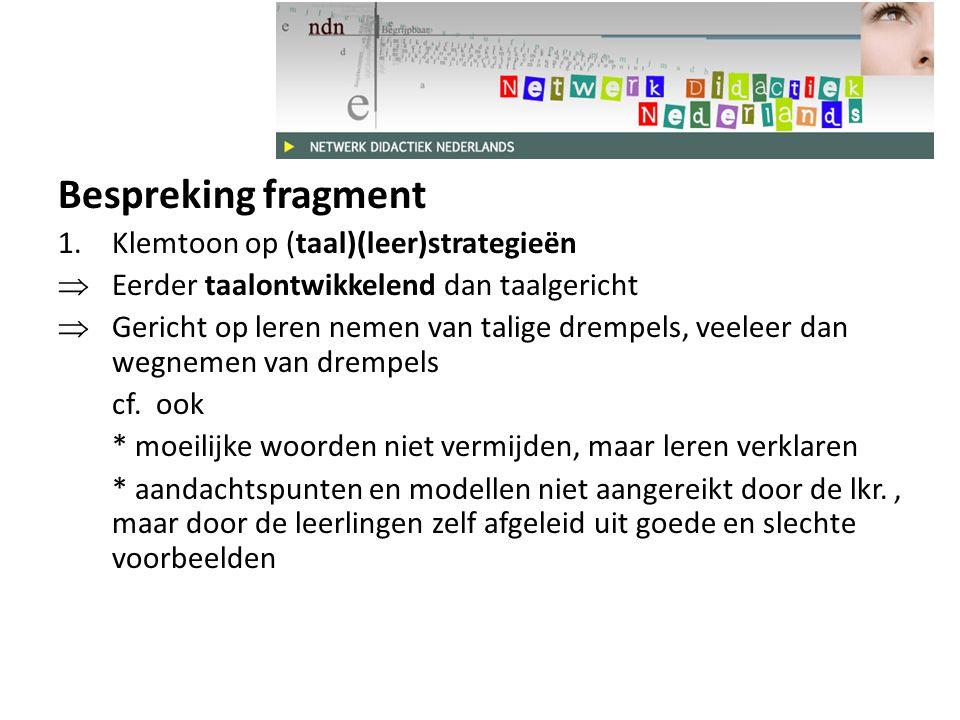 Bespreking fragment 1.Klemtoon op (taal)(leer)strategieën  Eerder taalontwikkelend dan taalgericht  Gericht op leren nemen van talige drempels, veeleer dan wegnemen van drempels cf.