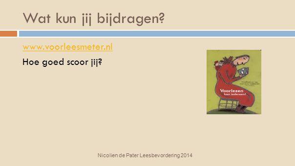 Wat kun jij bijdragen? Nicolien de Pater Leesbevordering 2014 www.voorleesmeter.nl Hoe goed scoor jij?