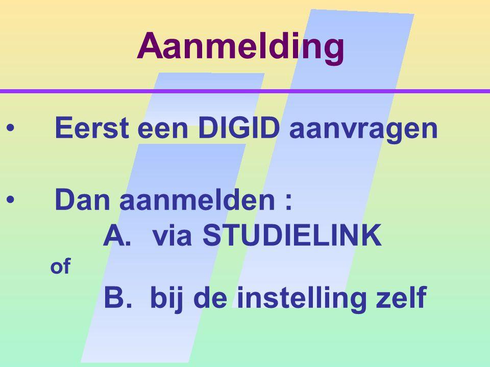 Aanmelding Eerst een DIGID aanvragen Dan aanmelden : A.via STUDIELINK of B. bij de instelling zelf