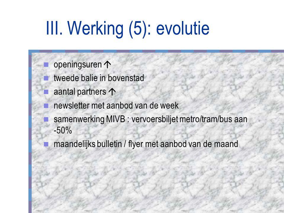 III. Werking (5): evolutie openingsuren  tweede balie in bovenstad aantal partners  newsletter met aanbod van de week samenwerking MIVB : vervoersbi