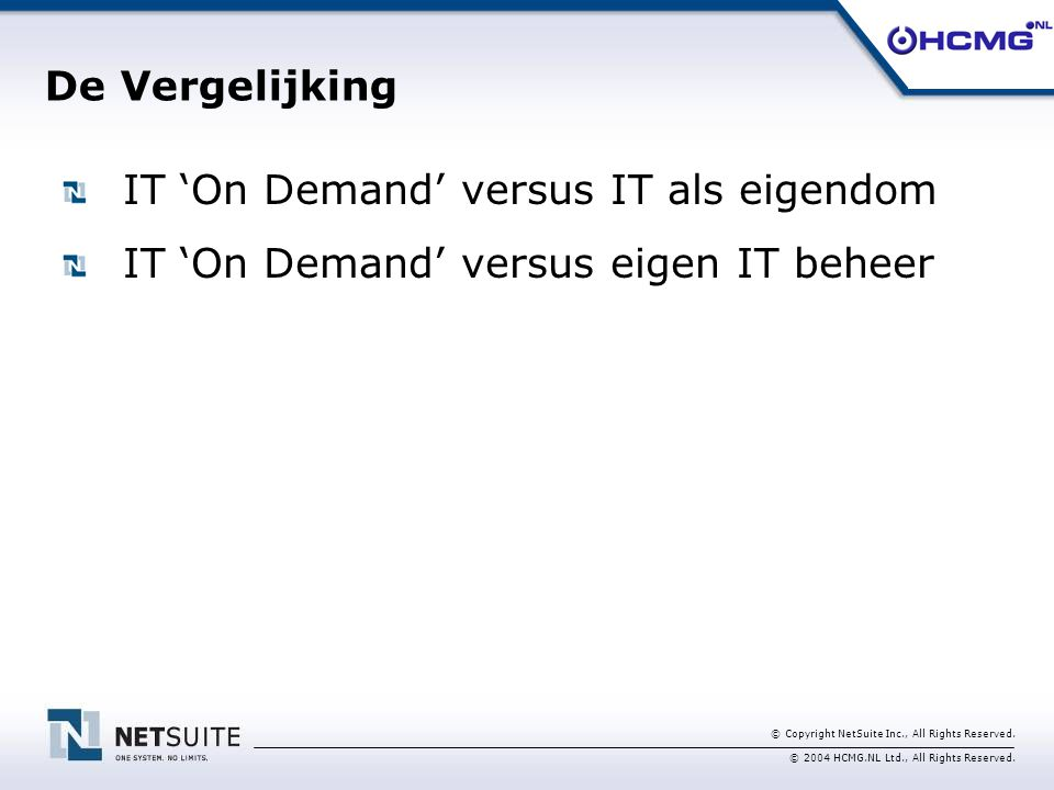 © Copyright NetSuite Inc., All Rights Reserved. © 2004 HCMG.NL Ltd., All Rights Reserved. IT 'On Demand' versus IT als eigendom IT 'On Demand' versus