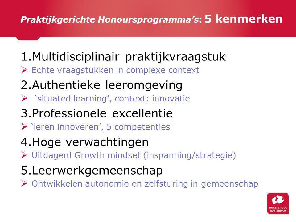 Praktijkgerichte Honoursprogramma's: 5 kenmerken 1.Multidisciplinair praktijkvraagstuk  Echte vraagstukken in complexe context 2.Authentieke leeromge