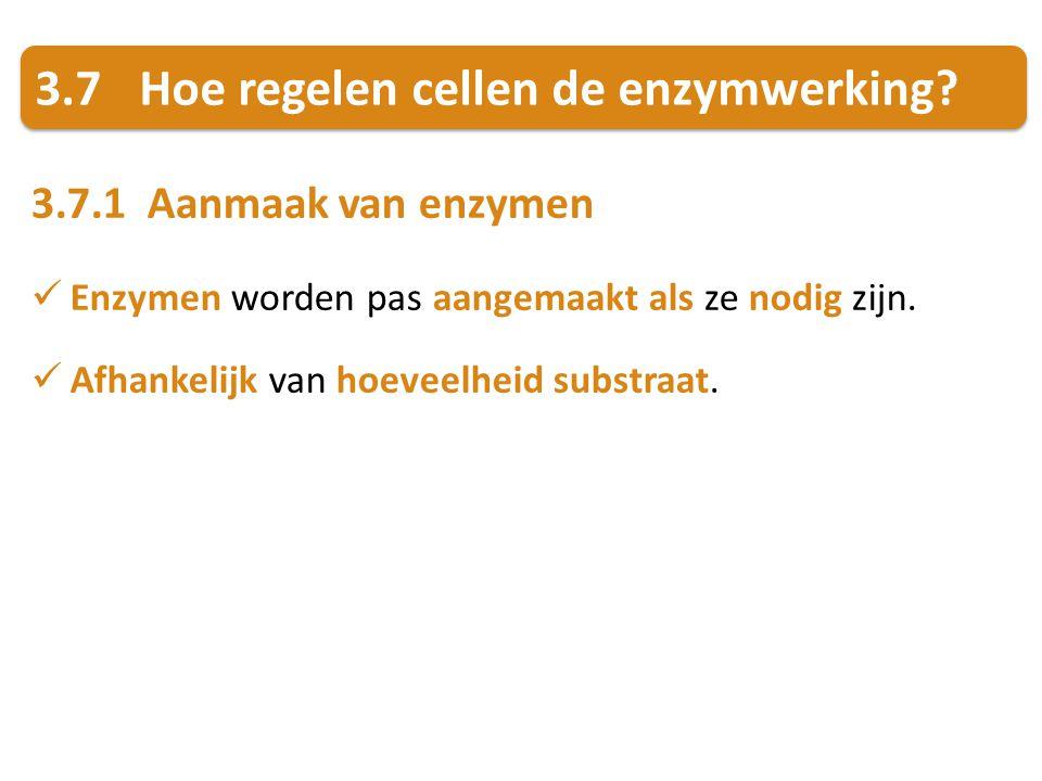3.7Hoe regelen cellen de enzymwerking? 3.7.1 Aanmaak van enzymen Enzymen worden pas aangemaakt als ze nodig zijn. Afhankelijk van hoeveelheid substraa