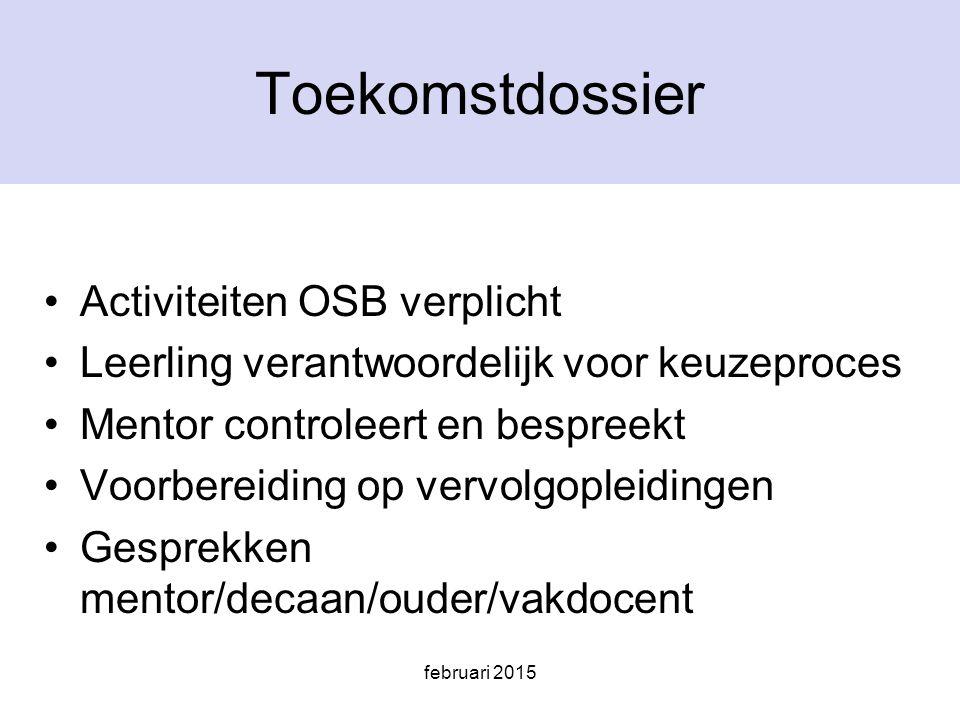 februari 2015 Toekomstdossier Activiteiten OSB verplicht Leerling verantwoordelijk voor keuzeproces Mentor controleert en bespreekt Voorbereiding op vervolgopleidingen Gesprekken mentor/decaan/ouder/vakdocent