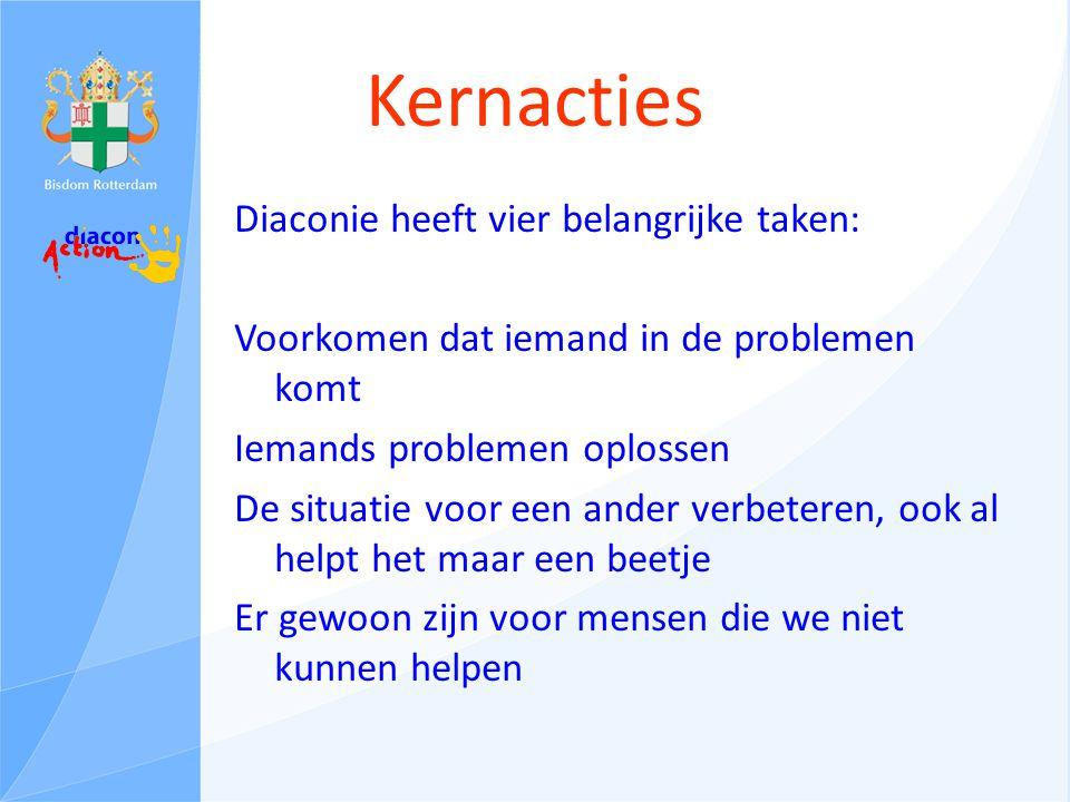 Kernacties Diaconie heeft vier belangrijke taken: Voorkomen dat iemand in de problemen komt Iemands problemen oplossen De situatie voor een ander verbeteren, ook al helpt het maar een beetje Er gewoon zijn voor mensen die we niet kunnen helpen