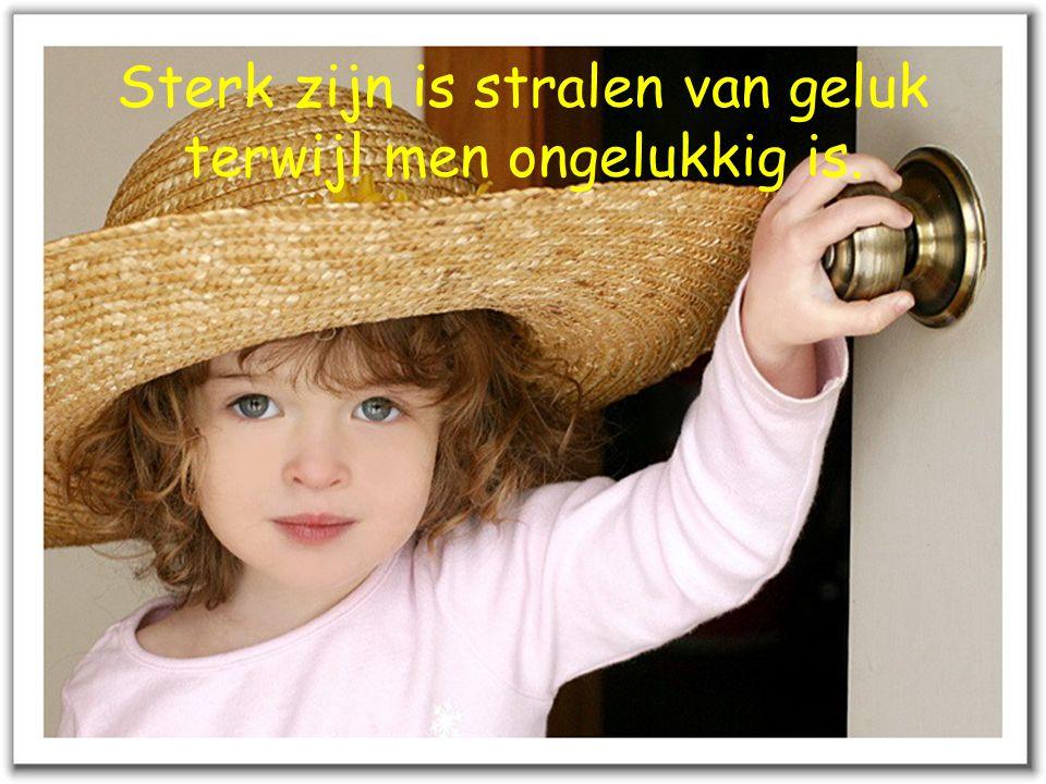 Sterk zijn is stralen van geluk terwijl men ongelukkig is.
