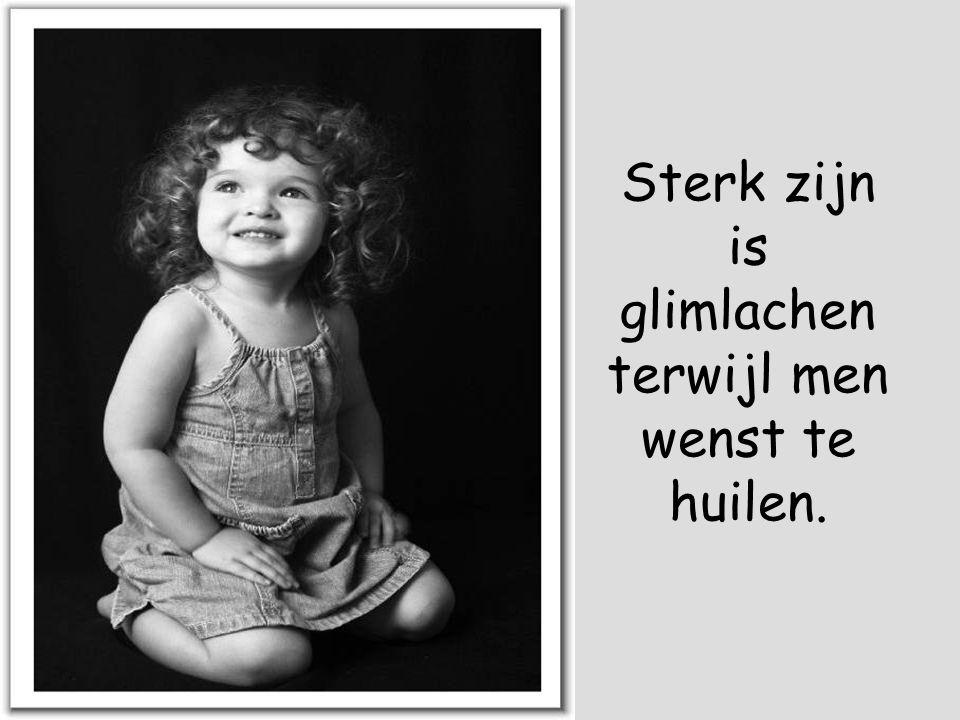 Sterk zijn is glimlachen terwijl men wenst te huilen.