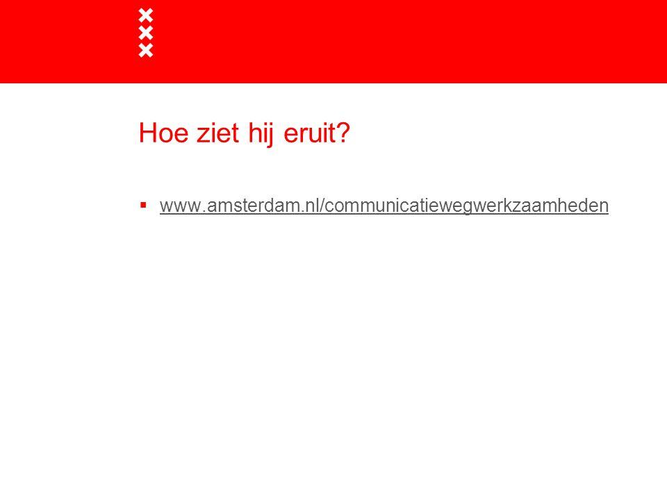 Hoe ziet hij eruit?  www.amsterdam.nl/communicatiewegwerkzaamhedenwww.amsterdam.nl/communicatiewegwerkzaamheden