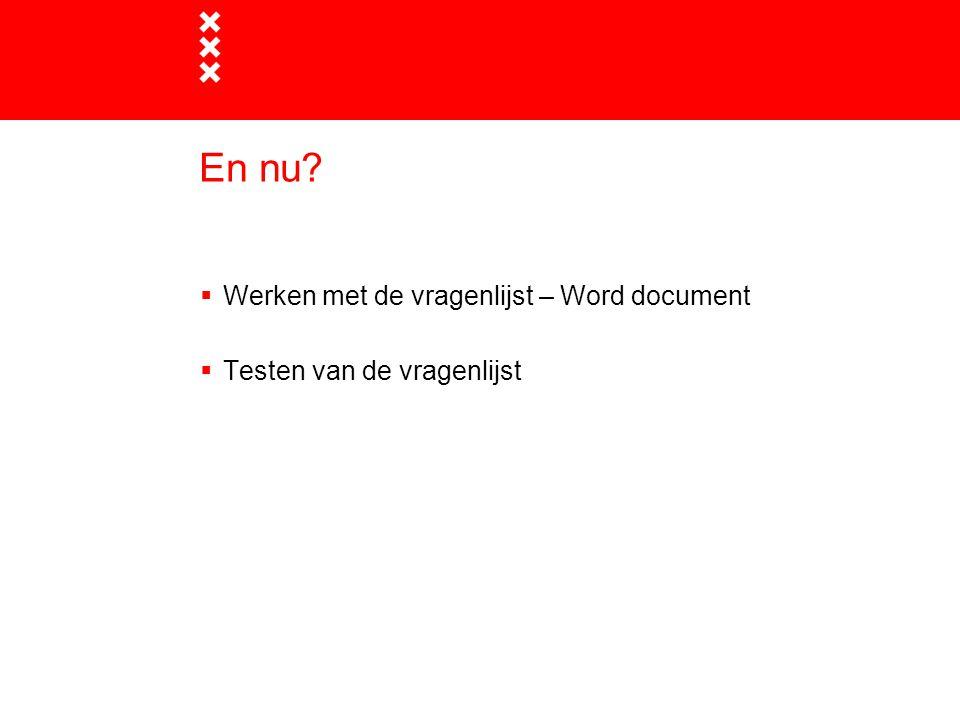 En nu?  Werken met de vragenlijst – Word document  Testen van de vragenlijst