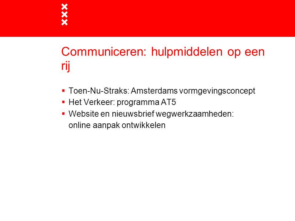 Communiceren: hulpmiddelen op een rij  Toen-Nu-Straks: Amsterdams vormgevingsconcept  Het Verkeer: programma AT5  Website en nieuwsbrief wegwerkzaa