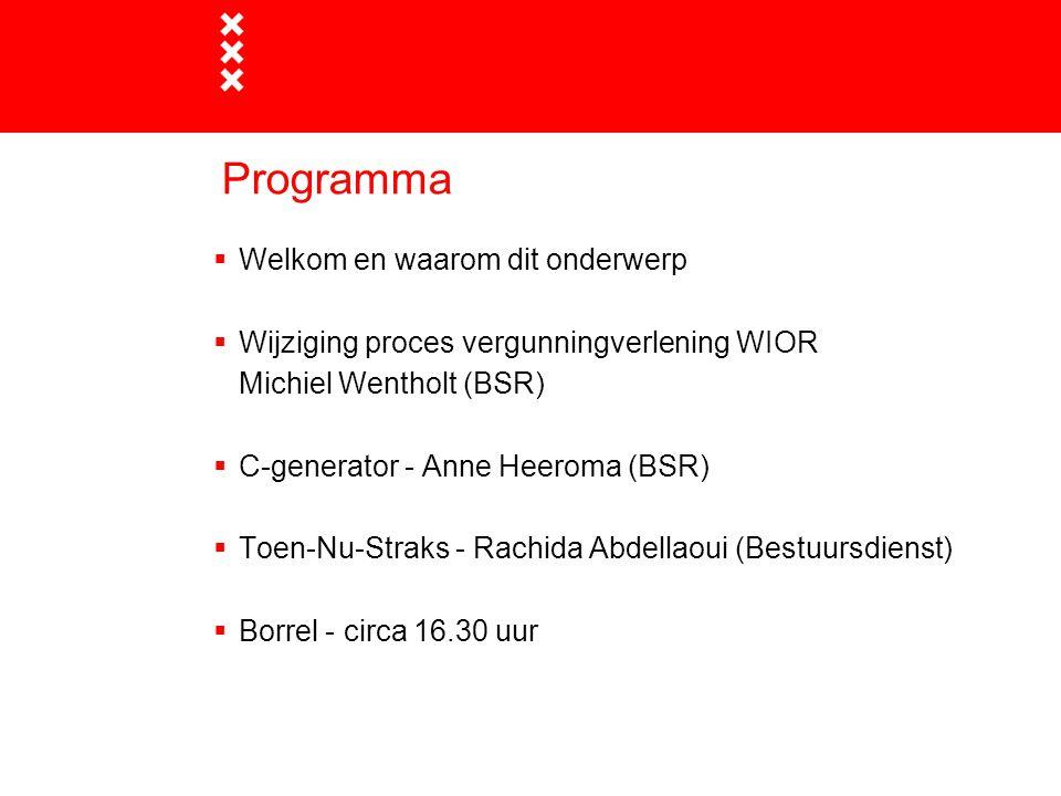 Programma  Welkom en waarom dit onderwerp  Wijziging proces vergunningverlening WIOR Michiel Wentholt (BSR)  C-generator - Anne Heeroma (BSR)  Toe