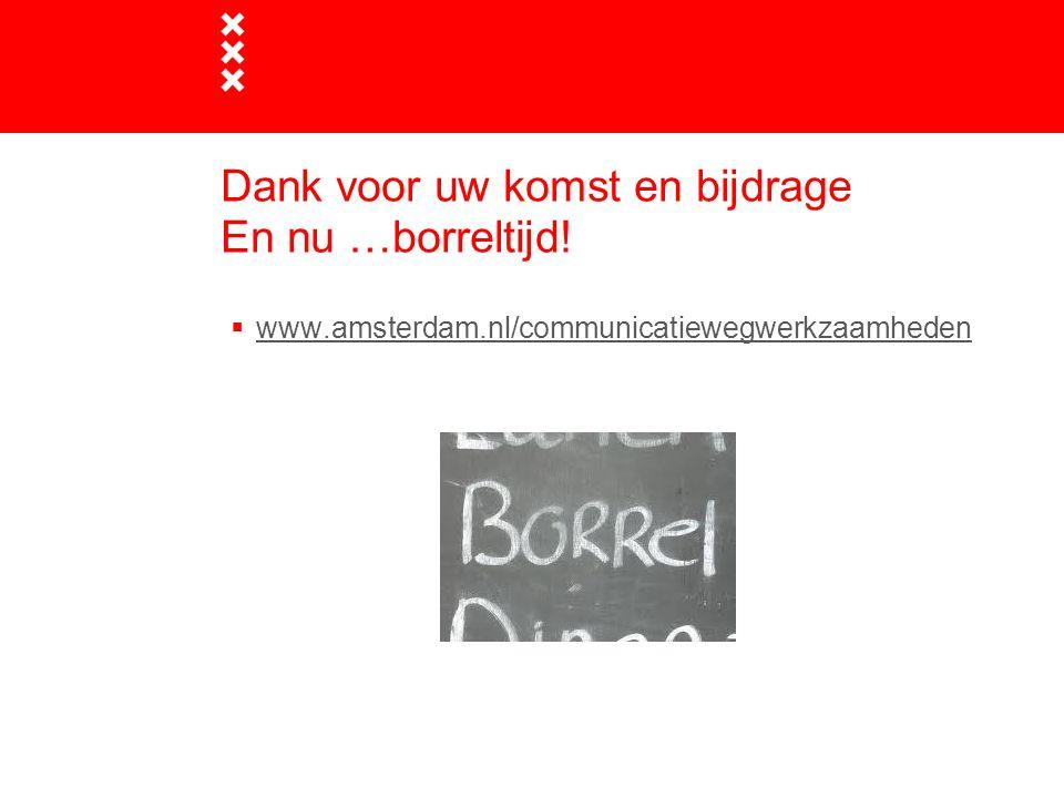 Dank voor uw komst en bijdrage En nu …borreltijd!  www.amsterdam.nl/communicatiewegwerkzaamheden www.amsterdam.nl/communicatiewegwerkzaamheden