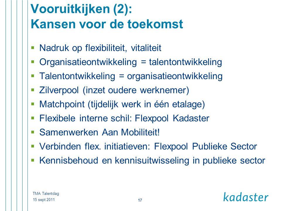17 15 sept 2011 TMA Talentdag 17 Vooruitkijken (2): Kansen voor de toekomst  Nadruk op flexibiliteit, vitaliteit  Organisatieontwikkeling = talenton